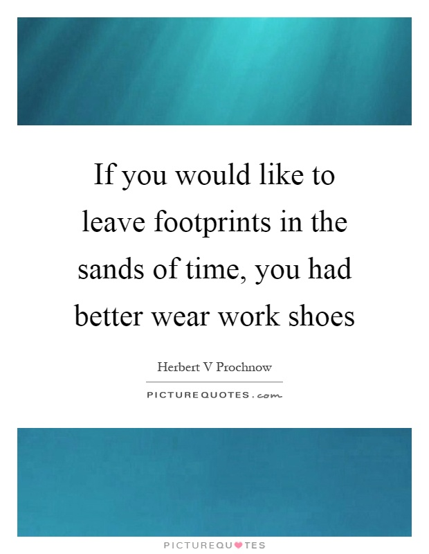 If you would like to leave footprints in the sands of time, you had better wear work shoes Picture Quote #1