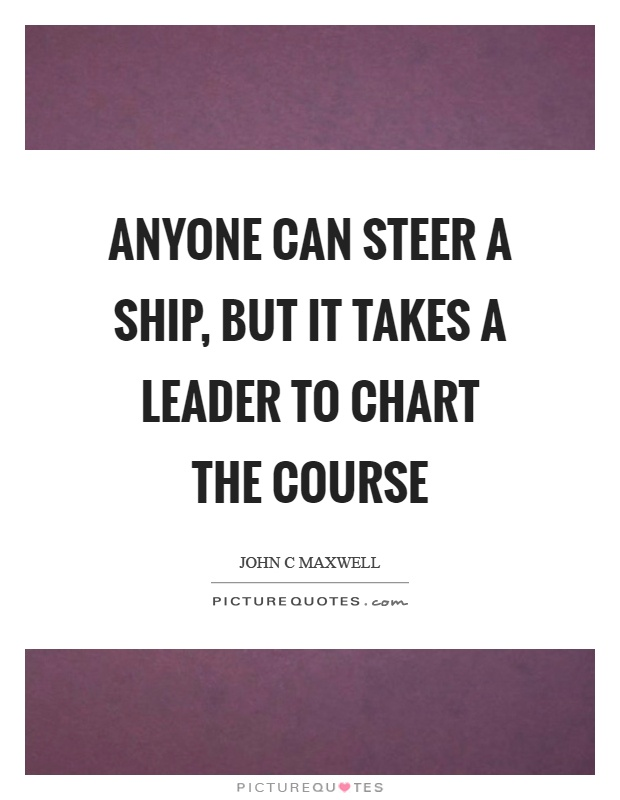 Anyone can steer a ship, but it takes a leader to chart the course Picture Quote #1