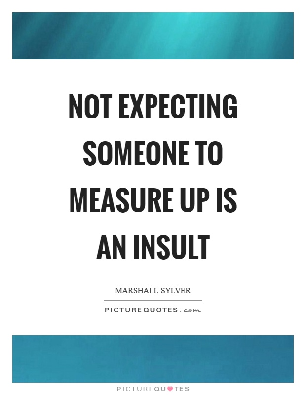 Not expecting someone to measure up is an insult Picture Quote #1
