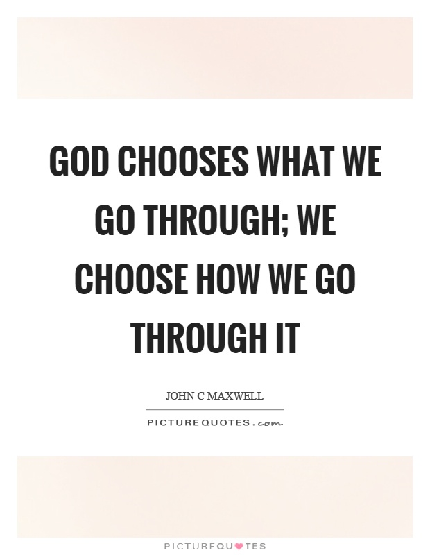 God chooses what we go through; we choose how we go through it Picture Quote #1