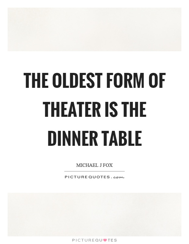 The oldest form of theater is the dinner table Picture Quote #1