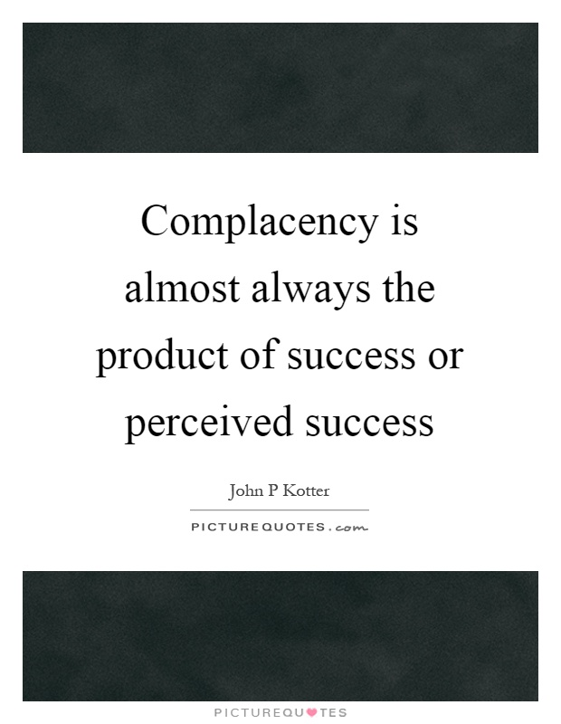 Complacency is almost always the product of success or perceived success Picture Quote #1