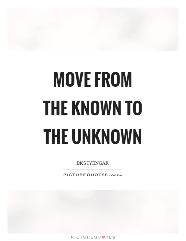 Move from the known to the unknown Picture Quote #1