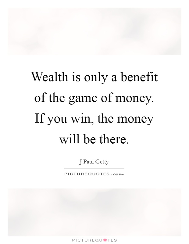 Wealth is only a benefit of the game of money. If you win, the money will be there Picture Quote #1
