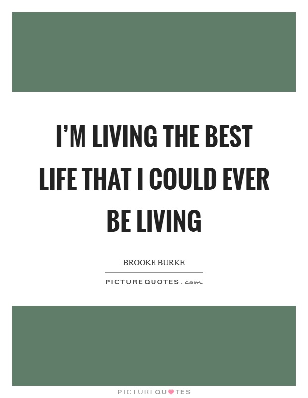 Iu0027m Living The Best Life That I Could Ever Be Living Picture Quote #