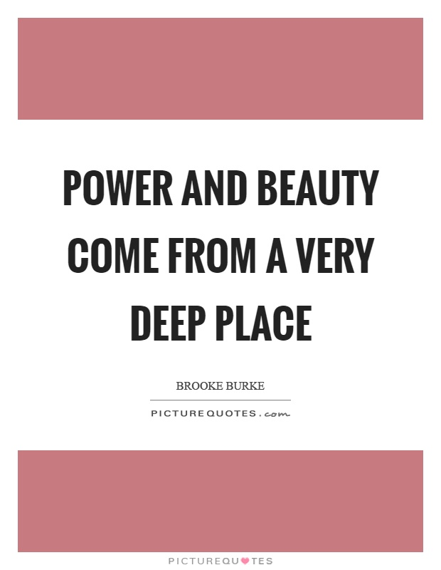 Power and beauty come from a very deep place Picture Quote #1