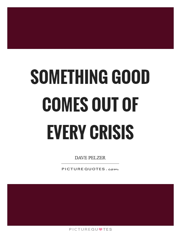 Something good comes out of every crisis Picture Quote #1