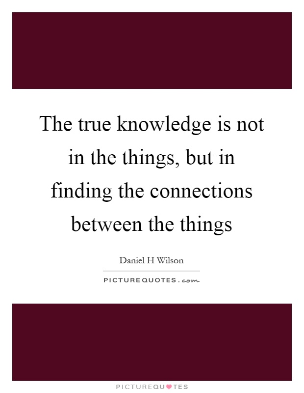The true knowledge is not in the things, but in finding the connections between the things Picture Quote #1
