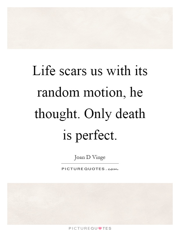 Life scars us with its random motion, he thought. Only death is perfect Picture Quote #1