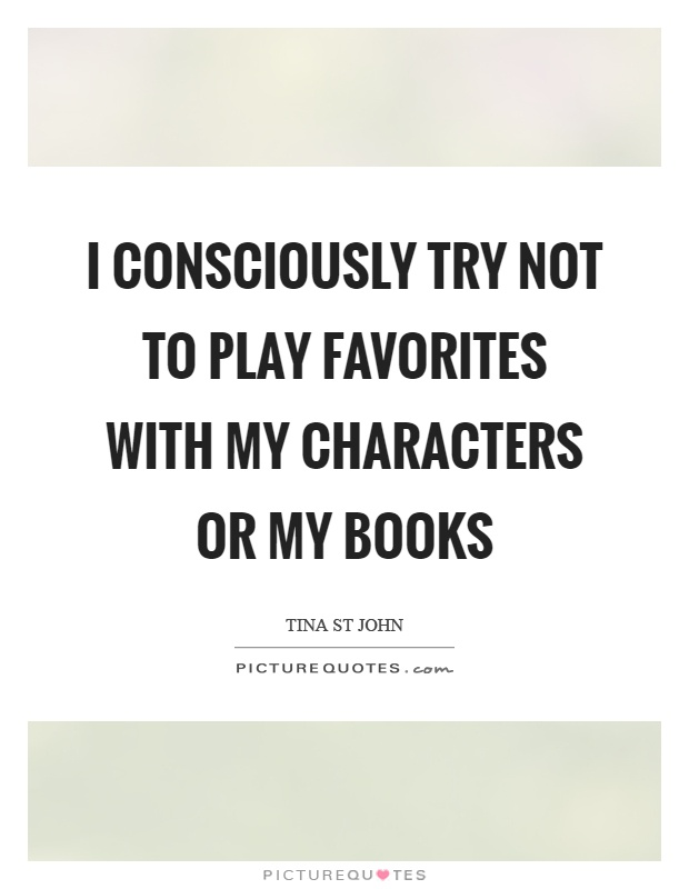 I consciously try not to play favorites with my characters or my books Picture Quote #1