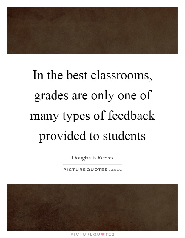 In the best classrooms, grades are only one of many types of feedback provided to students Picture Quote #1