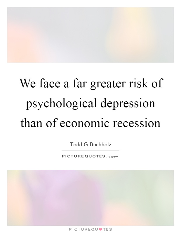 We face a far greater risk of psychological depression than of economic recession Picture Quote #1