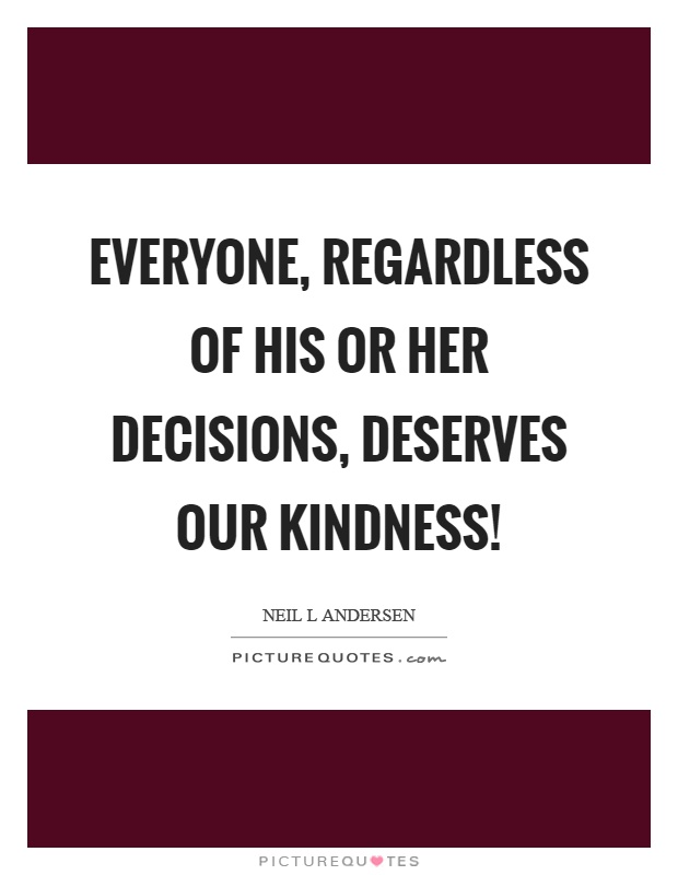 Everyone, regardless of his or her decisions, deserves our kindness! Picture Quote #1