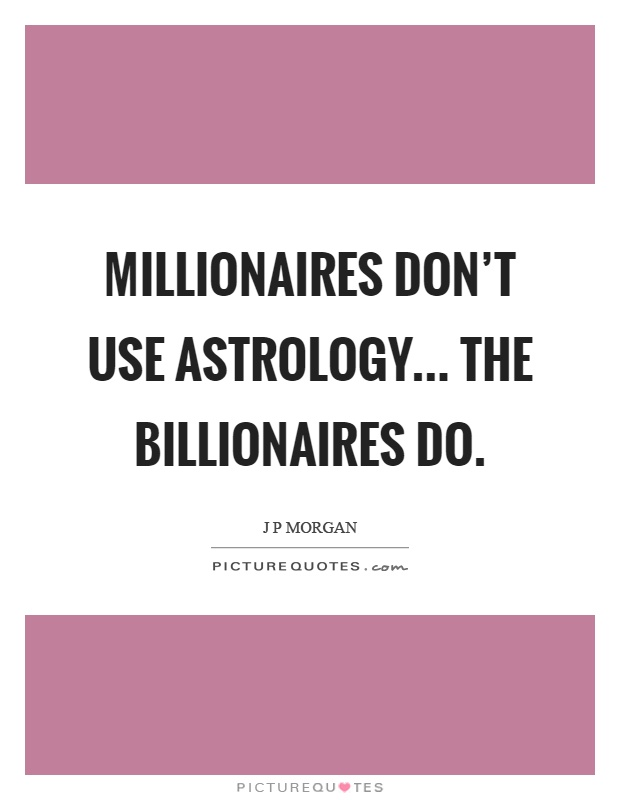 Millionaires don't use astrology... the billionaires do Picture Quote #1