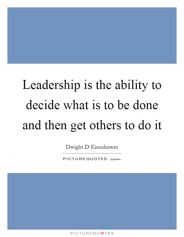 Leadership is the ability to decide what is to be done and then get others to do it Picture Quote #1