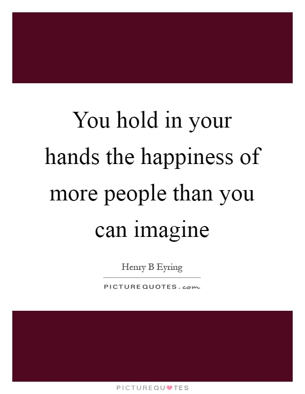 You hold in your hands the happiness of more people than you can imagine Picture Quote #1
