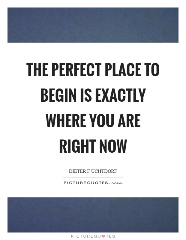 The perfect place to begin is exactly where you are right now Picture Quote #1
