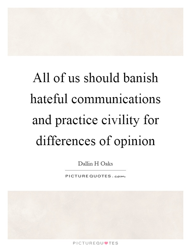 All of us should banish hateful communications and practice civility for differences of opinion Picture Quote #1