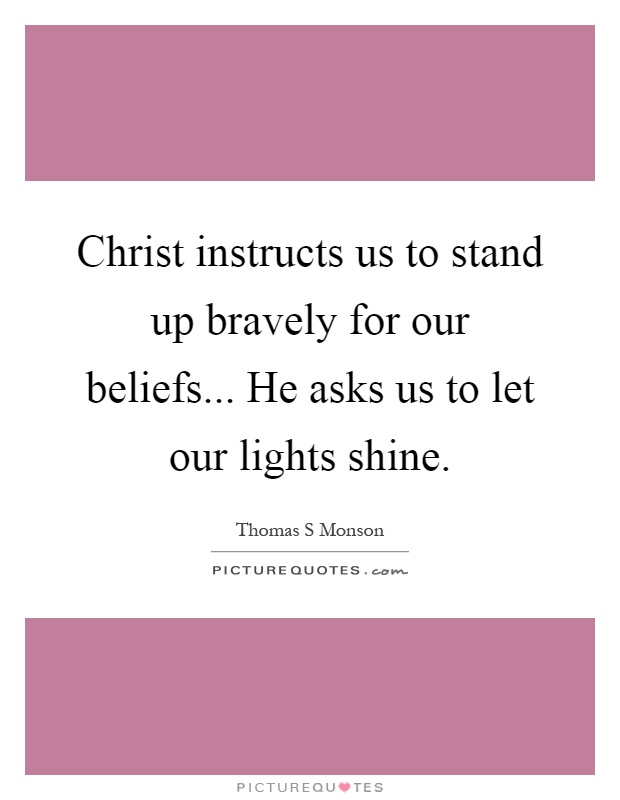 Christ instructs us to stand up bravely for our beliefs... He asks us to let our lights shine Picture Quote #1