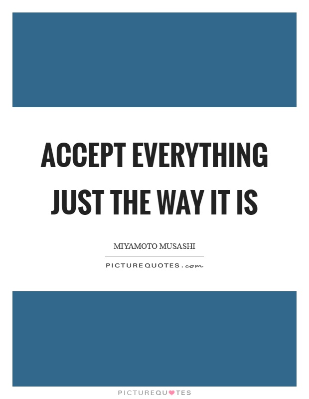 Accept everything just the way it is Picture Quote #1