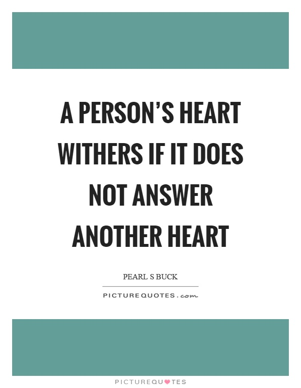 A person's heart withers if it does not answer another heart Picture Quote #1