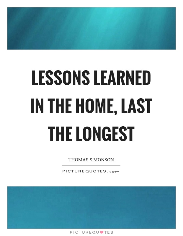 Lessons learned in the home, last the longest Picture Quote #1