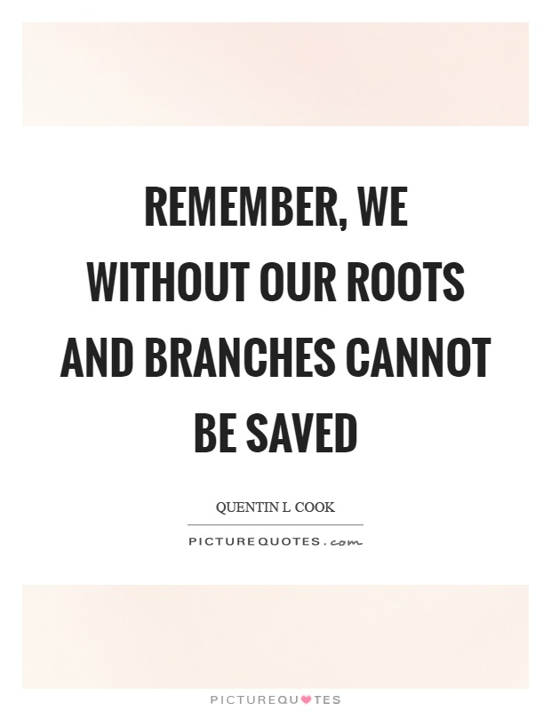 Remember, we without our roots and branches cannot be saved Picture Quote #1