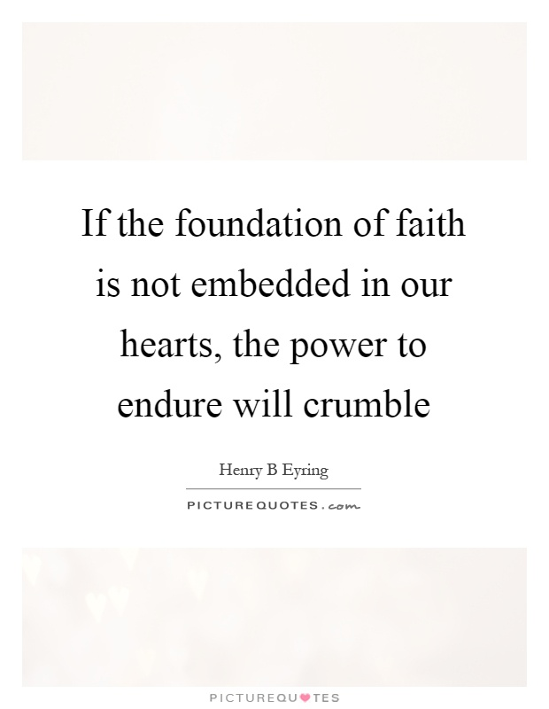 If the foundation of faith is not embedded in our hearts, the power to endure will crumble Picture Quote #1
