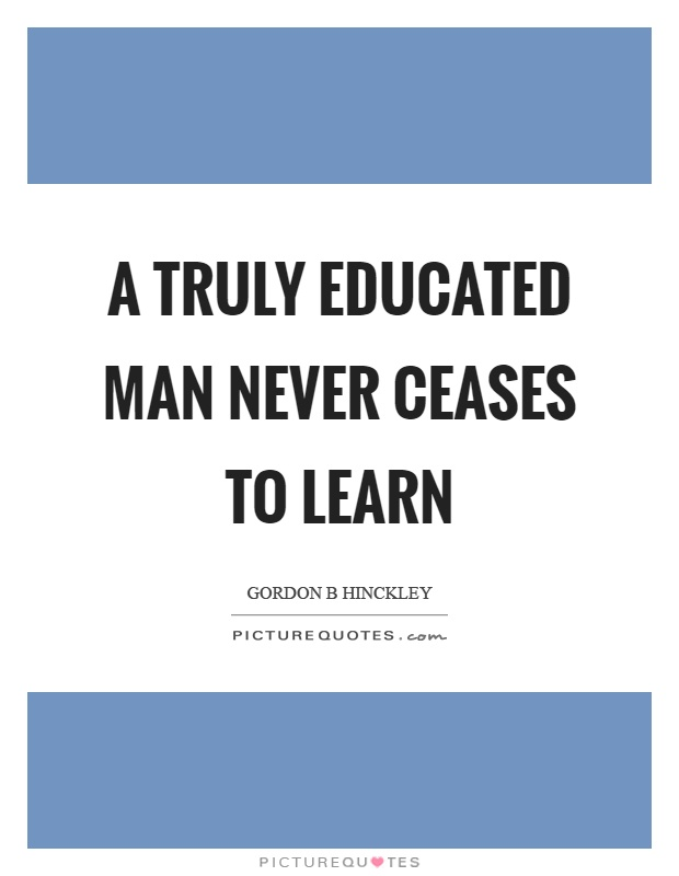 A truly educated man never ceases to learn Picture Quote #1