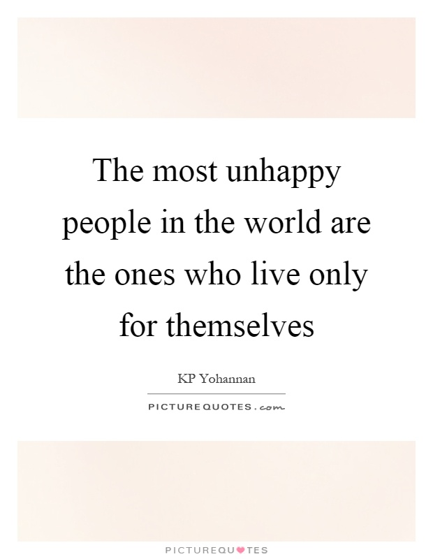 The most unhappy people in the world are the ones who live only for themselves Picture Quote #1