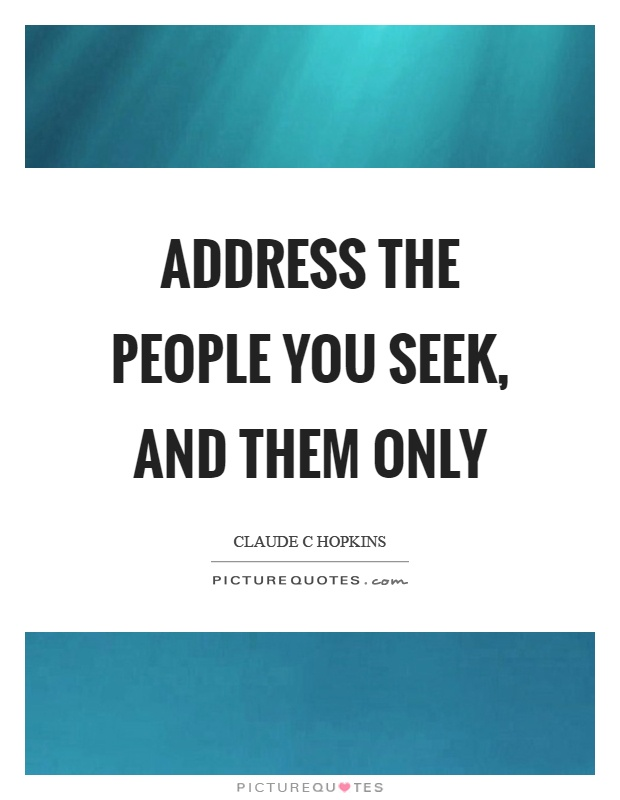 Address the people you seek, and them only Picture Quote #1