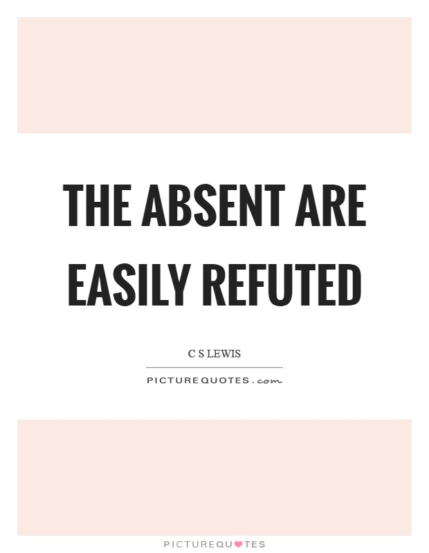 The absent are easily refuted Picture Quote #1