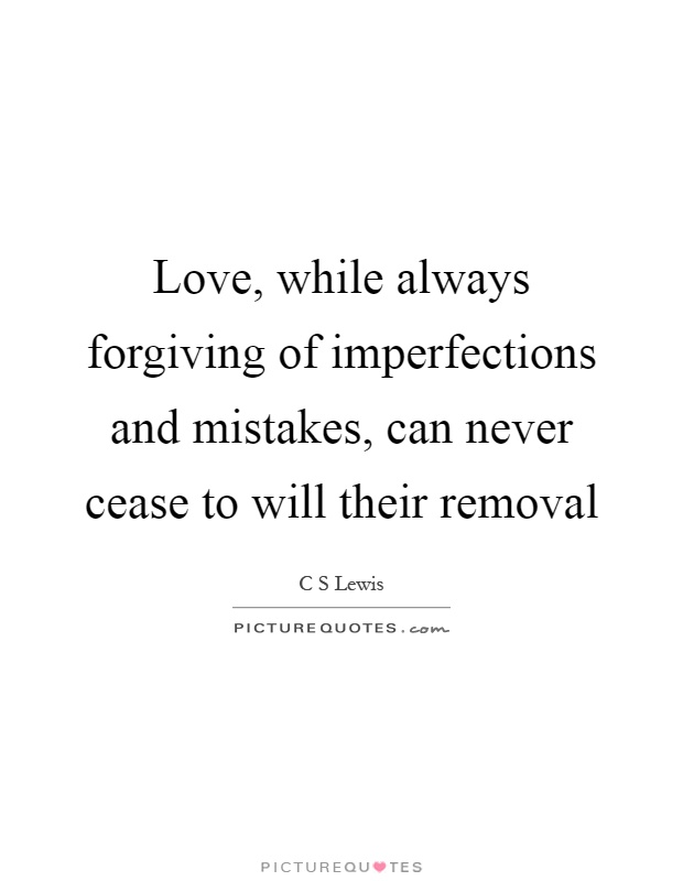 Love, while always forgiving of imperfections and mistakes, can never cease to will their removal Picture Quote #1
