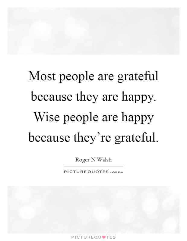 Most people are grateful because they are happy. Wise ...