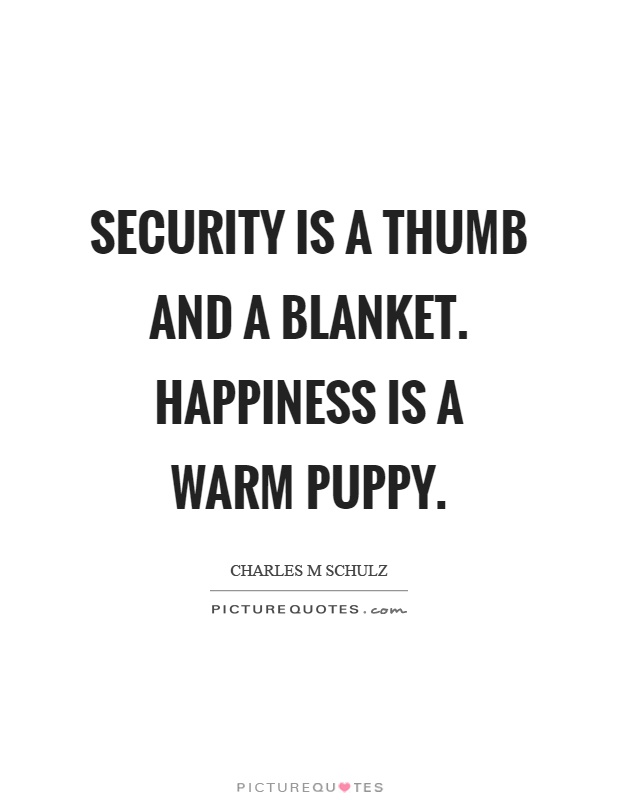 Security is a thumb and a blanket. Happiness is a warm puppy Picture Quote #1
