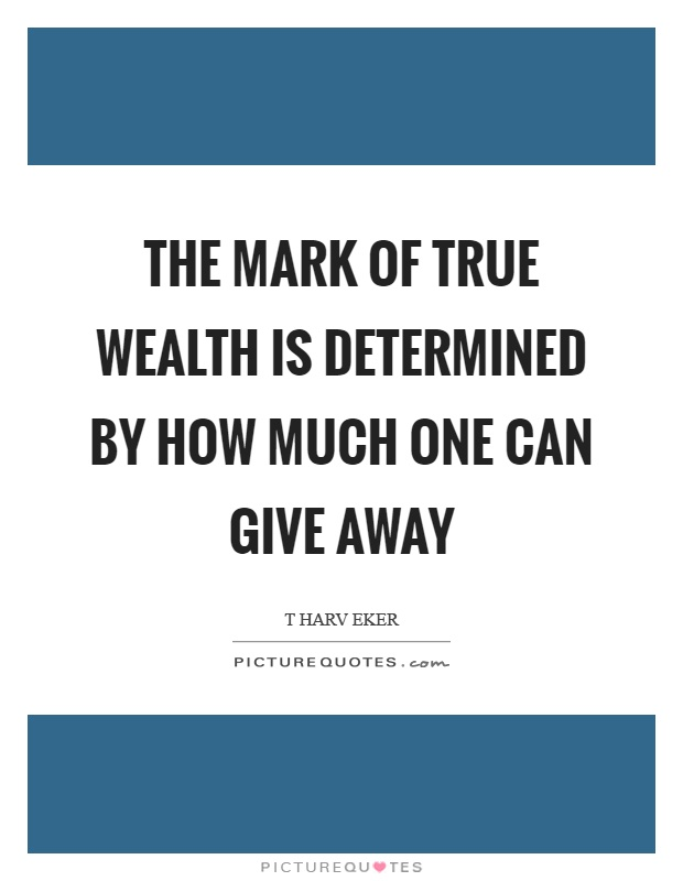 The mark of true wealth is determined by how much one can give away Picture Quote #1