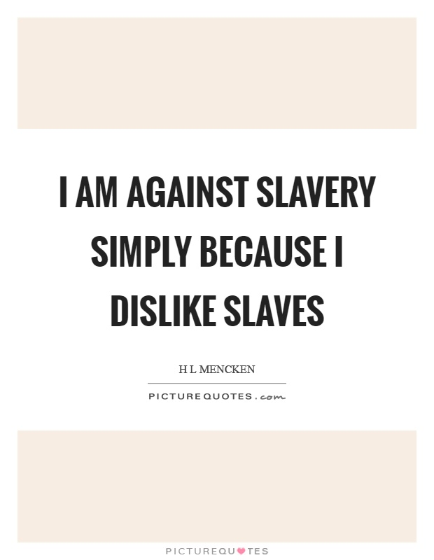 I am against slavery simply because I dislike slaves Picture Quote #1