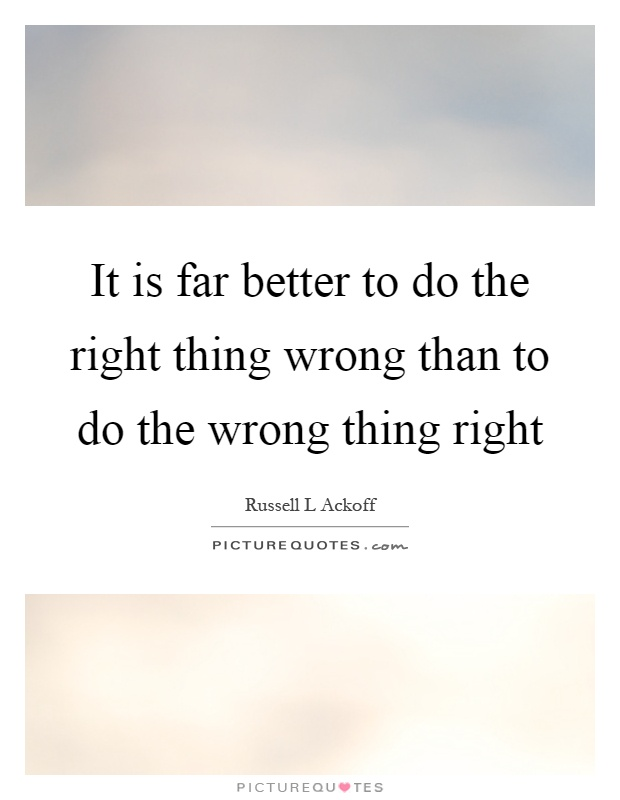 It is far better to do the right thing wrong than to do the wrong thing right Picture Quote #1