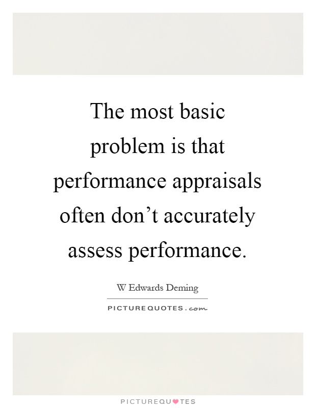 The most basic problem is that performance appraisals often don't accurately assess performance Picture Quote #1