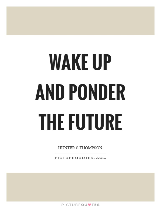 Wake up and ponder the future Picture Quote #1