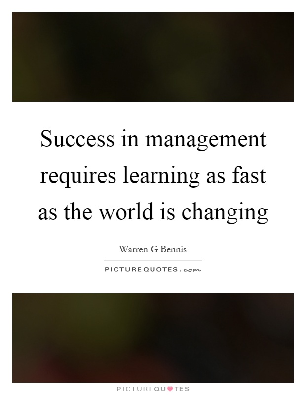 Success in management requires learning as fast as the world is changing Picture Quote #1