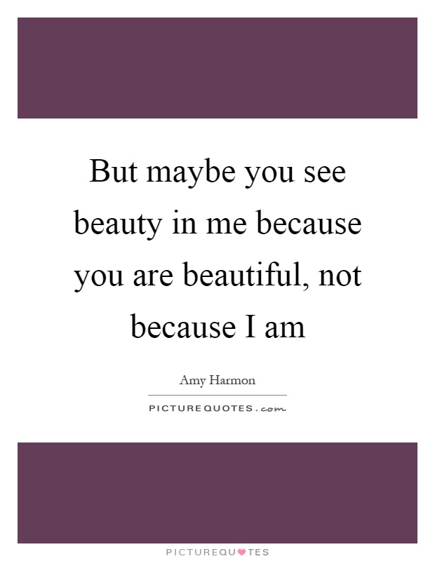 But maybe you see beauty in me because you are beautiful, not because I am Picture Quote #1