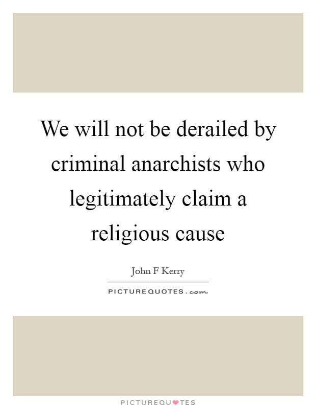 We will not be derailed by criminal anarchists who legitimately claim a religious cause Picture Quote #1