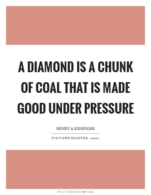 A diamond is a chunk of coal that is made good under pressure Picture Quote #1