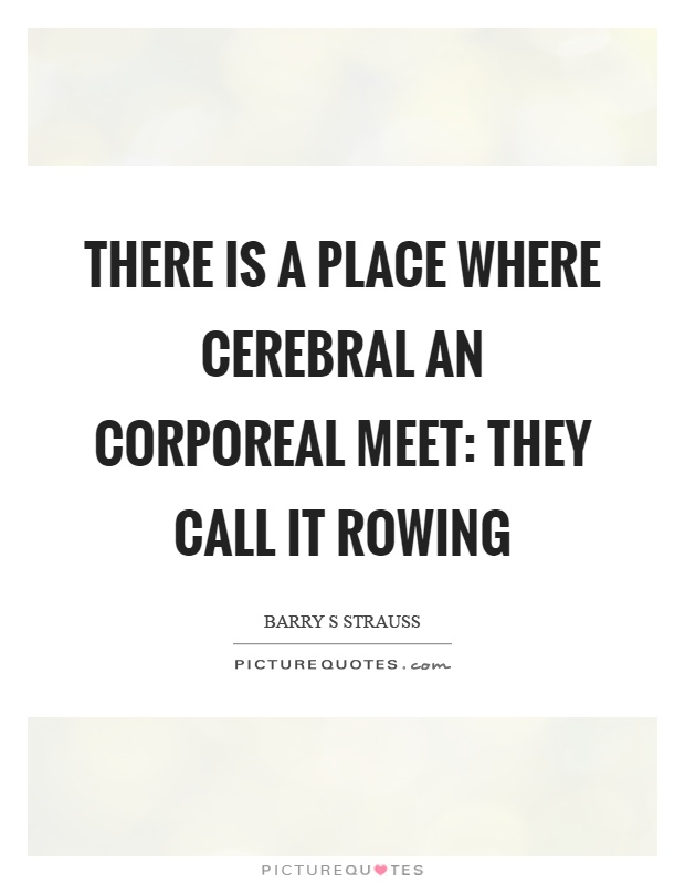 There is a place where cerebral an corporeal meet: they call it rowing Picture Quote #1