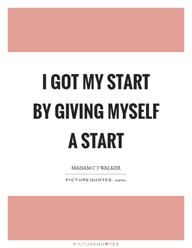 I got my start by giving myself a start Picture Quote #1