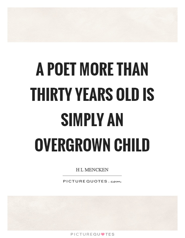 A poet more than thirty years old is simply an overgrown child Picture Quote #1