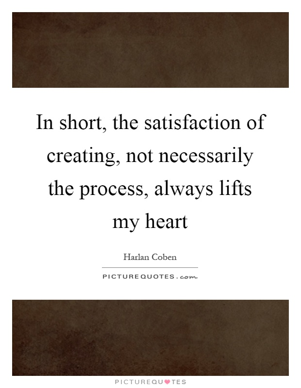 In short, the satisfaction of creating, not necessarily the process, always lifts my heart Picture Quote #1
