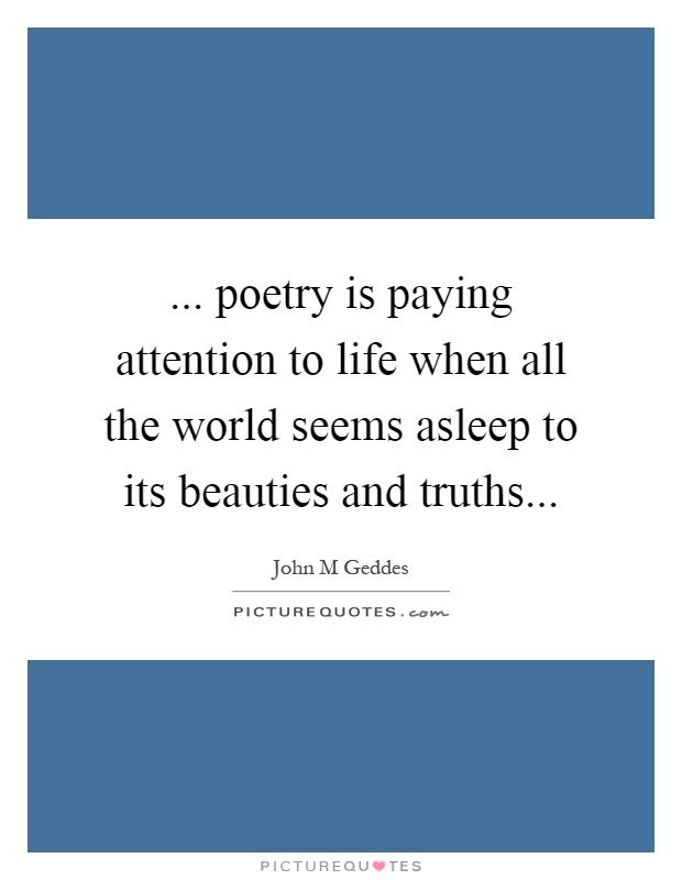 ... poetry is paying attention to life when all the world seems asleep to its beauties and truths Picture Quote #1