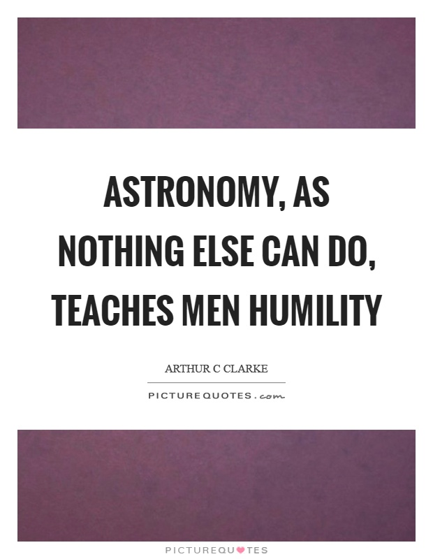 Astronomy, as nothing else can do, teaches men humility Picture Quote #1